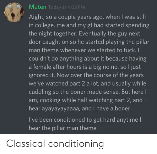 Boner, College, and Fuck: Muten Today at 4:03 PM  Aight, so a couple years ago, when I was still  in college, me and my gf had started spending  the night together. Eventually the guy next  door caught on so he started playing the pillar  man theme whenever we started to fuck. I  couldn't do anything about it because having  a female after hours is a big no no, so I just  ignored it. Now over the course of the years  we've watched part 2 a lot, and usually while  cuddling so the boner made sense. But herel  am, cooking while half watching part 2, and I  hear ayayayayaaaa, and I have a boner.  I've been conditioned to get hard anytime I  hear the pillar man theme Classical conditioning