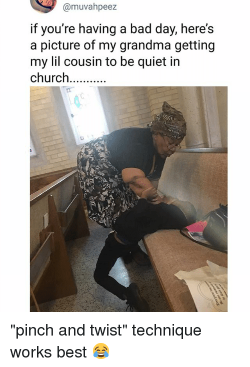 """Bad, Bad Day, and Church: @muvahpeez  if you're having a bad day, here's  a picture of my grandma getting  my lil cousin to be quiet i  church """"pinch and twist"""" technique works best 😂"""