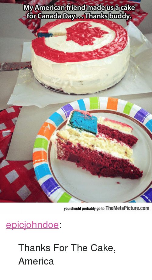 """America, Tumblr, and American: Mv American friend madeusa cake  for Canada Day.o. Thanks buddy.  you should probably go to TheMetaPicture.com <p><a href=""""https://epicjohndoe.tumblr.com/post/170203595520/thanks-for-the-cake-america"""" class=""""tumblr_blog"""">epicjohndoe</a>:</p>  <blockquote><p>Thanks For The Cake, America</p></blockquote>"""