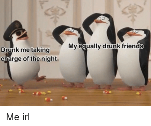 Drunk, Friends, and Irl: Mv equally drunk friends  Drunk me taking  charge of the night Me irl