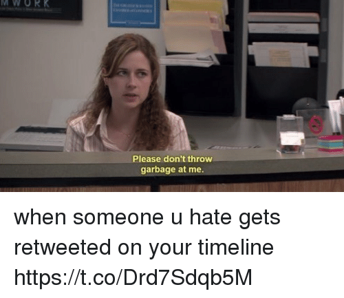 Girl Memes, Garbage, and Please: MWORK  Please don't throw  garbage at me. when someone u hate gets retweeted on your timeline https://t.co/Drd7Sdqb5M
