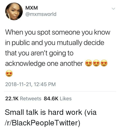 Blackpeopletwitter, Work, and Another: MXM  @mxmsworld  When you spot someone you know  in public and you mutually decide  that you aren't going to  acknowledge one another ששש)  2018-11-21, 12:45 PM  22.1K Retweets 84.6K Likes Small talk is hard work (via /r/BlackPeopleTwitter)