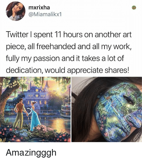 Memes, Work, and Appreciate: mxrixha  @Miamalikx1  Iwitter spent 11 hours on another art  piece, all freehanded and all my work  fully my passion and it takes a lot of  dedication, would appreciate shares! Amazingggh