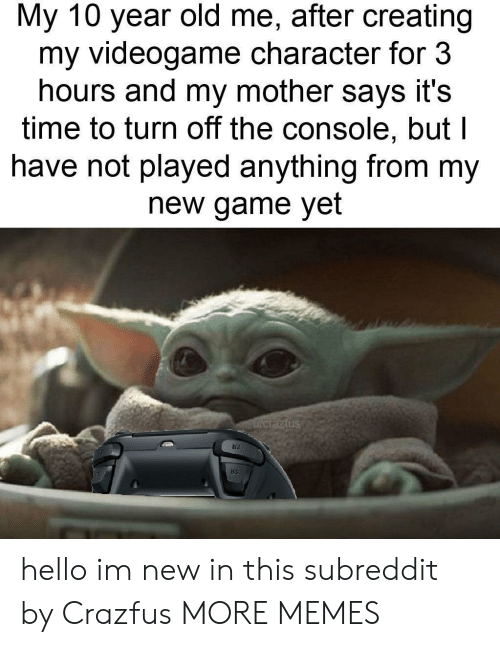 Dank, Hello, and Memes: My 10 year old me, after creating  my videogame character for 3  hours and my mother says it's  time to turn off the console, but l  have not played anything from my  new game yet  Fucrazfus hello im new in this subreddit by Crazfus MORE MEMES