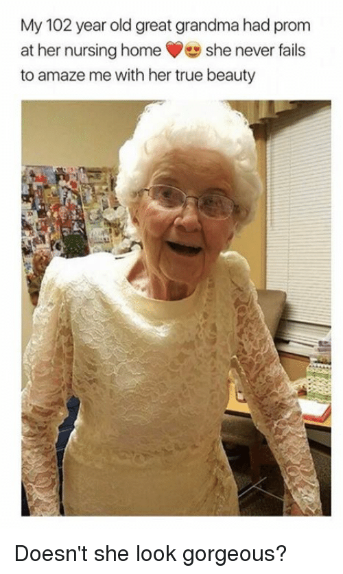 Grandma, Memes, and True: My 102 year old great grandma had prom  at her nursing home She never fails  to amaze me with her true beauty Doesn't she look gorgeous?