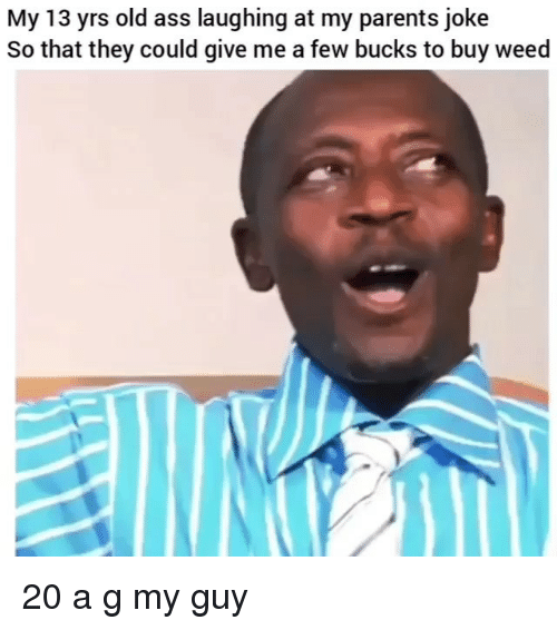 Ass, Memes, and Parents: My 13 yrs old ass laughing at my parents joke  So that they could give me a few bucks to buy weed 20 a g my guy