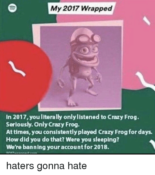 Crazy, Sleeping, and Crazy Frog: My 2017 Wrapped  In 2017, you literally only listened to Crazy Frog.  Serlously. Only Crazy Frog  At times, you consistently played Crazy Frog for days  How did you do that? Were you sleeping?  We're banning your account for 2018. haters gonna hate