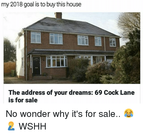 Memes, Wshh, and Goal: my 2018 goal is to buy this house  The address of your dreams: 69 Cock Lane  is for sale No wonder why it's for sale.. 😂🤦‍♂️ WSHH