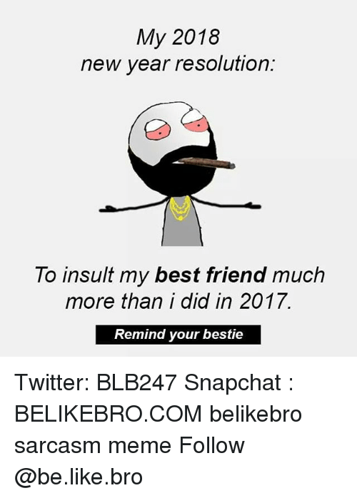 Be Like, Best Friend, and Meme: My 2018  new year resolution:  To insult my best friend much  more than i did in 2017.  Remind your bestie Twitter: BLB247 Snapchat : BELIKEBRO.COM belikebro sarcasm meme Follow @be.like.bro