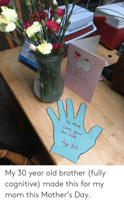 Old, Mom, and Mother: My 30 year old brother (fully cognitive) made this for my mom this Mother's Day.