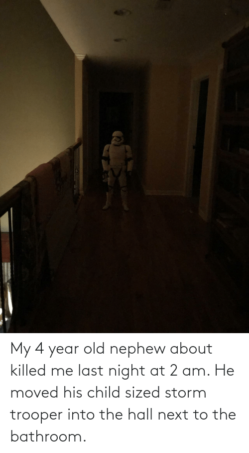 Old, Next, and Storm: My 4 year old nephew about killed me last night at 2 am. He moved his child sized storm trooper into the hall next to the bathroom.