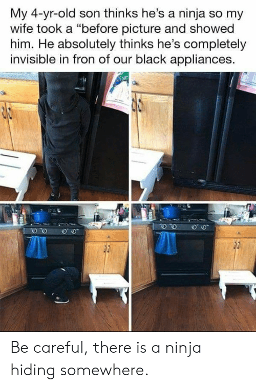 "Black, Ninja, and Wife: My 4-yr-old son thinks he's a ninja so my  wife took a ""before picture and showed  him. He absolutely thinks he's completely  invisible in fron of our black appliances. Be careful, there is a ninja hiding somewhere."