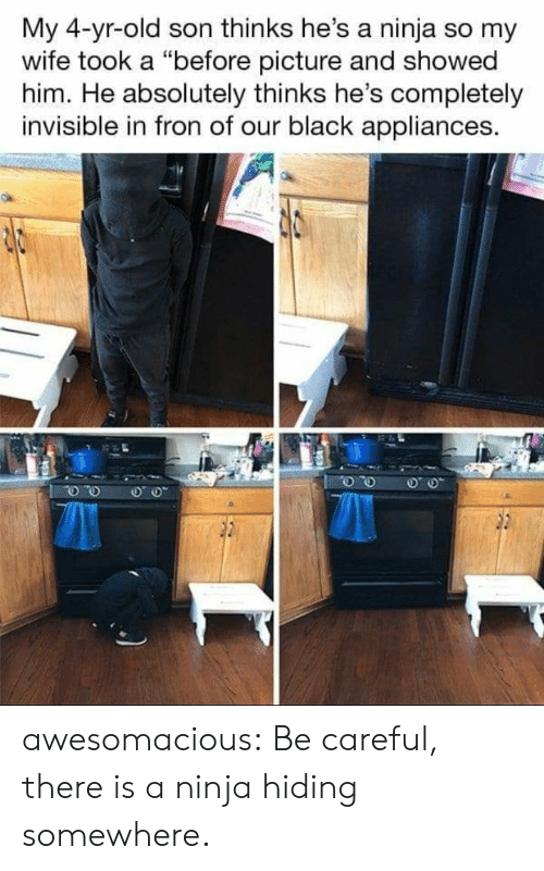 "Tumblr, Black, and Blog: My 4-yr-old son thinks he's a ninja so my  wife took a ""before picture and showed  him. He absolutely thinks he's completely  invisible in fron of our black appliances. awesomacious:  Be careful, there is a ninja hiding somewhere."