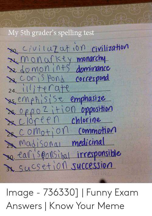Funny, Meme, and Image: My 5th grader's spelling test  se Civiluzat i0n civilization  monafkty monarchy  2 domon int dominance  Cori Pons corces pond  24 itratt  semehistse emphasize  %-oppo2 ition-opposition  xcioreen chlorine  2 CoMatiofl Commotion  Madisona medicinal  se, tal i Seolsttal irresponsible  Sucsetlon succession  0 Image - 736330]   Funny Exam Answers   Know Your Meme