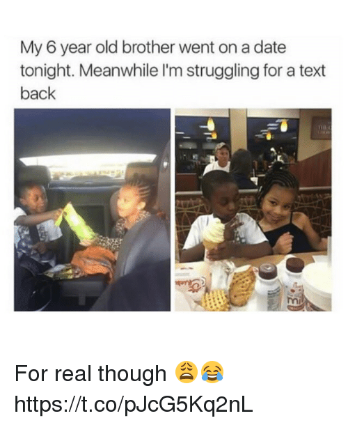 Date, Text, and Text Back: My 6 year old brother went on a date  tonight. Meanwhile l'm struggling for a text  back For real though 😩😂 https://t.co/pJcG5Kq2nL