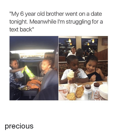 "Memes, Precious, and Date: ""My 6 year old brother went on a date  tonight. Meanwhile l'm struggling for a  text back""  THE precious"