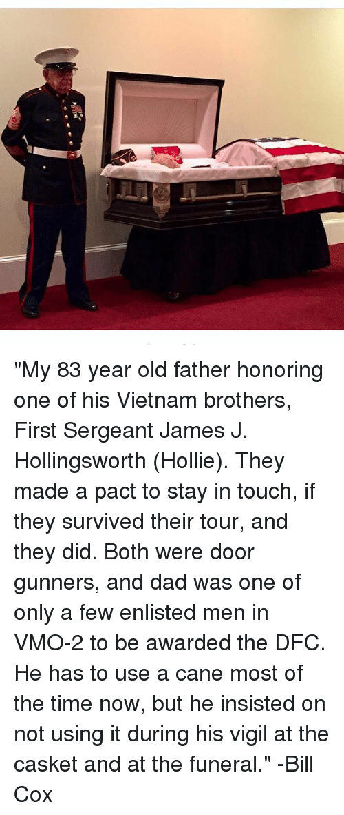 """Dad, Memes, and Time: """"My 83 year old father honoring one of his Vietnam brothers, First Sergeant James J. Hollingsworth (Hollie). They made a pact to stay in touch, if they survived their tour, and they did. Both were door gunners, and dad was one of only a few enlisted men in VMO-2 to be awarded the DFC. He has to use a cane most of the time now, but he insisted on not using it during his vigil at the casket and at the funeral."""" -Bill Cox"""