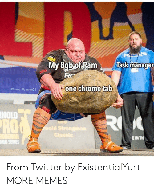 Chrome, Dank, and Memes: My 8gb ofRam  T  lask manage  RG  one chrome tab  @humanity.gone26  NOLD  RO  IN TH From Twitter by ExistentialYurt MORE MEMES