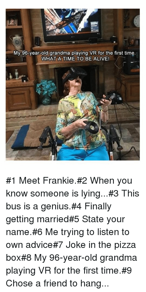 Advice, Alive, and Grandma: =My-96-year-old.grandma playing VR for the first time  WHAT A TIME TO BE ALIVE! #1 Meet Frankie.#2 When you know someone is lying...#3 This bus is a genius.#4 Finally getting married#5 State your name.#6 Me trying tolisten to own advice#7 Joke in the pizza box#8 My 96-year-old grandma playing VR for the first time.#9 Chose a friend to hang...
