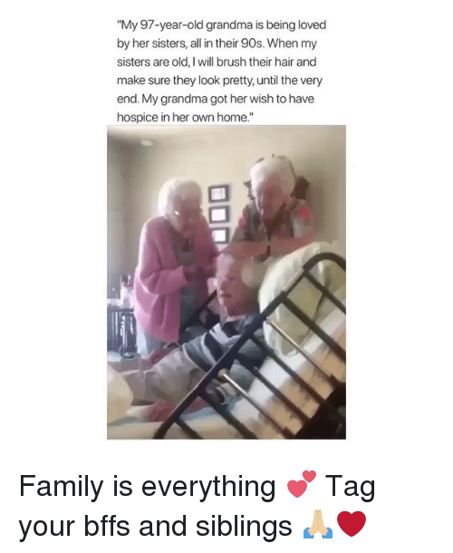 """Family, Grandma, and Memes: """"My 97-year-old grandma is being loved  by her sisters, all in their 90s. When my  sisters are old, I will brush their hair and  make sure they look pretty, until the very  end. My grandma got her wish to have  hospice in her own home."""" Family is everything 💕 Tag your bffs and siblings 🙏🏼❤️"""