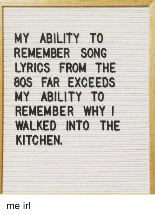 MY ABILITY TO REMEMBER SONG LYRICS FROM THE 80S FAR EXCEEDS MY