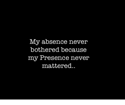 Never, Presence, and Absence: My absence never  bothered because  my Presence never  mattered.