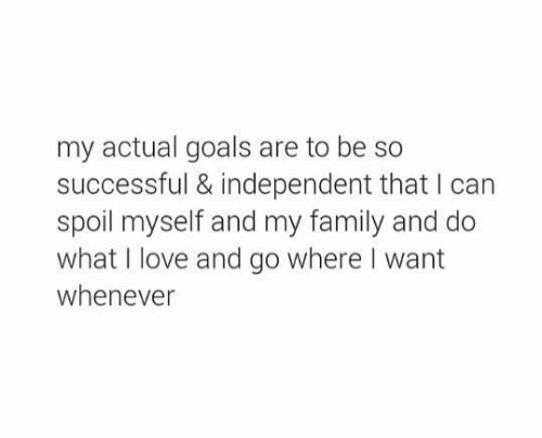 Family, Goals, and Love: my actual goals are to be so  successful & independent that I can  spoil myself and my family and do  what I love and go where I want  whenever