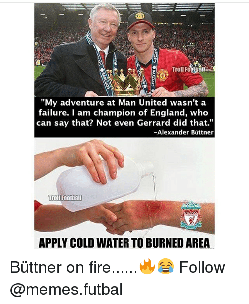 "England, Memes, and Failure: ""My adventure at Man United wasn't a  failure. I am champion of England, who  can say that? Not even Gerrard did that.""  -Alexander Bittner  Troll Football  LIVER  APPLY COLD WATER TO BURNEDAREA Büttner on fire......🔥😂 Follow @memes.futbal"