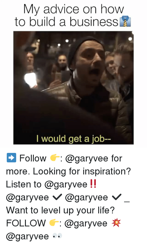 Advice, Life, and Memes: My advice on how  to build a business  I would get a job ➡️ Follow 👉: @garyvee for more. Looking for inspiration? Listen to @garyvee‼️ @garyvee ✔️ @garyvee ✔️ _ Want to level up your life? FOLLOW 👉: @garyvee 💥 @garyvee 👀