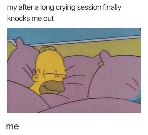 Crying, Girl Memes, and Finally: my after a long crying session finally  knocks me out me