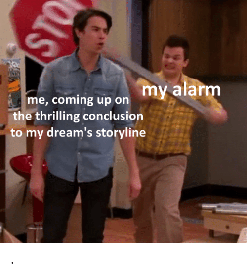 Alarm, Dreams, and Sto: my alarm  me, coming up on  the thrilling conclusion  to my dream's storyline  STO .