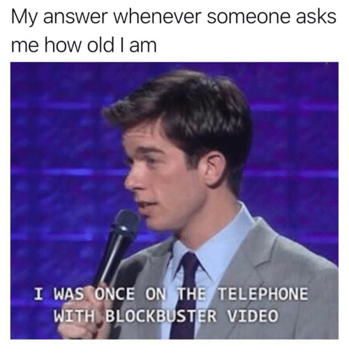 Blockbuster, Video, and Old: My answer whenever someone asks  me how old I am  I WAS ONCE ON THE TELEPHONE  WITH BLOCKBUSTER VIDEO
