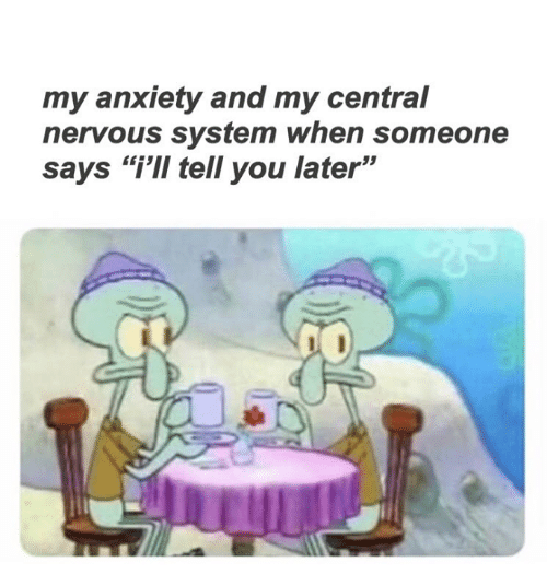 "Funny, Anxiety, and You: my anxiety and my central  nervous system when someone  says ""i'II tell you later"""