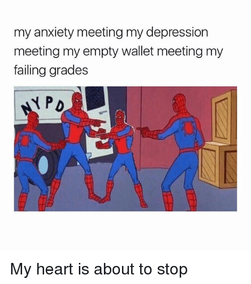 Memes, Anxiety, and Depression: my anxiety meeting my depression  meeting my empty wallet meeting my  failing grades My heart is about to stop