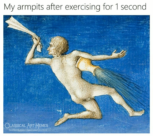 Facebook, facebook.com, and Classical Art: My armpits after exercising for 1 second  CLASSICAL ARTMEMES  facebook.com/classicalartmemes