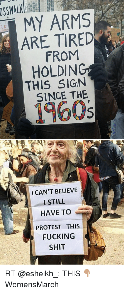Memes, 🤖, and Protestant: MY ARMS  ARE TIRED  FROM  HOLDING  THIS SIGN  SINCE THE  1960s   I CAN'T BELIEVE  I STILL  HAVE TO  PROTEST THIS  FUCKING  SHIT RT @esheikh_: THIS 👇🏽 WomensMarch