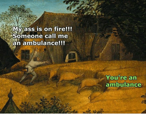Ass, Fire, and Classical Art: My ass is on fire!!!  Someone call me  an ambulance!!!  You're an  ambulance