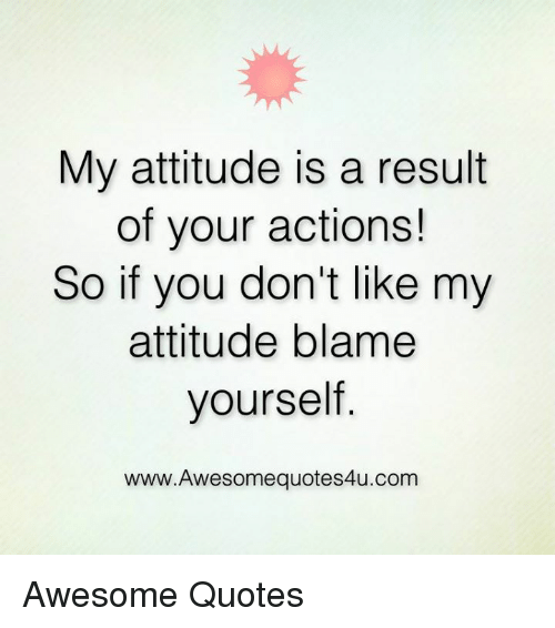 My Attitude Is A Result Of Your Actions So If You Dont Like My