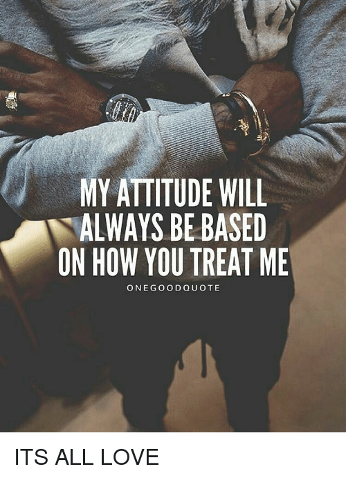 My Attitude Will Always Be Based On How You Treat Me One Good Quote