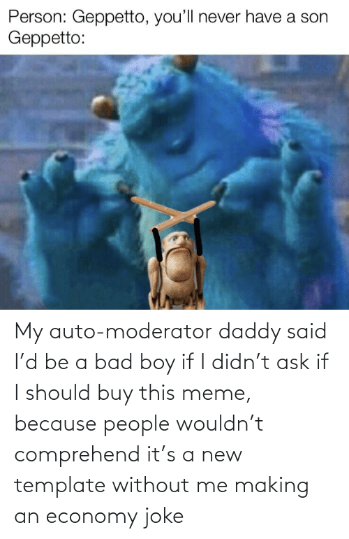 Bad, Meme, and Boy: My auto-moderator daddy said I'd be a bad boy if I didn't ask if I should buy this meme, because people wouldn't comprehend it's a new template without me making an economy joke