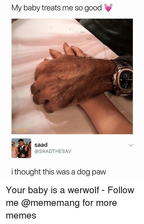 Memes, Good, and Dank Memes: My baby treats me so good  saad  @SAADTHESAV  i thought this was a dog paw Your baby is a werwolf - Follow me @mememang for more memes