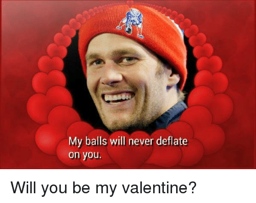 My Balls Will Never Deflate On You Will You Be My Valentine Tom
