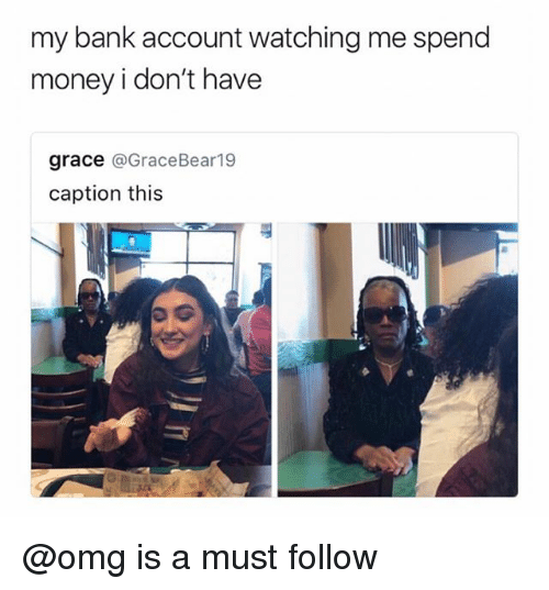 Money, Omg, and Bank: my bank account watching me spend  money i don't have  grace @GraceBear19  caption this  EP @omg is a must follow
