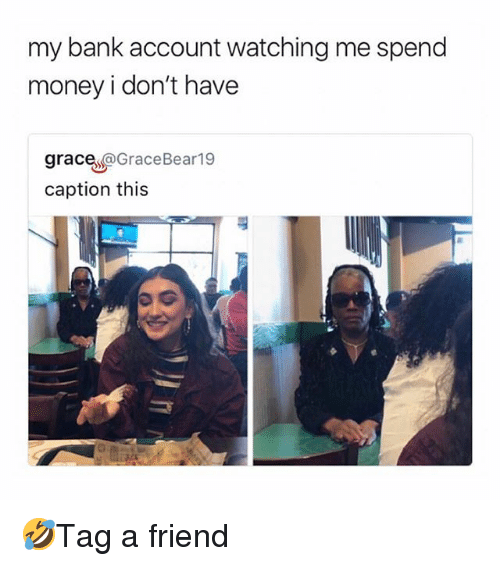 Memes, Money, and Bank: my bank account watching me spend  money i don't have  grace @GraceBear19  caption this  FP 🤣Tag a friend
