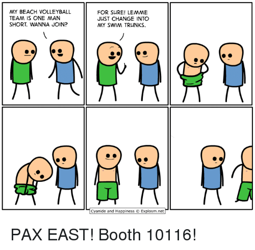 Dank, 🤖, and Pax: MY BEACH VOLLEYBALL  TEAM IS ONE MAN  SHORT WANNA JOIN?  FOR SURE! LEMME  JUST CHANGE INTO  MY SWIM TRUNKS.  Cyanide and Happiness O Explosm.net PAX EAST! Booth 10116!