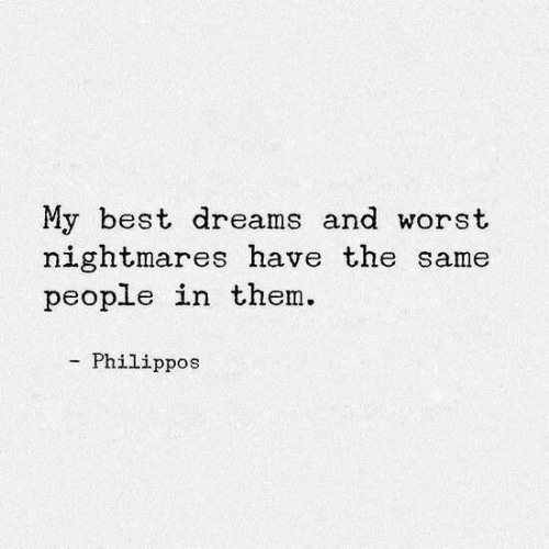 Best, Dreams, and Them: My best dreams and worst  nightmares have the same  people in them.  Philippos