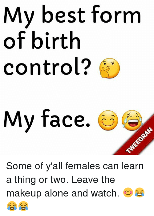 my best form of birth control? my face some of y'all females can
