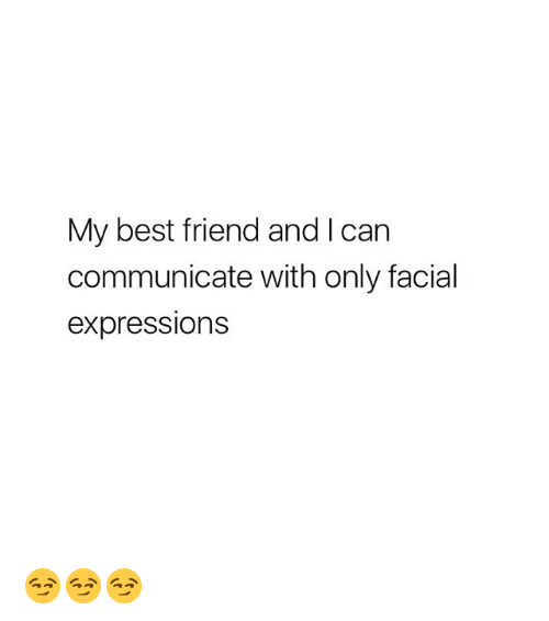 Best Friend, Best, and Girl Memes: My best friend and I can  communicate with only facial  expressions 😏😏😏