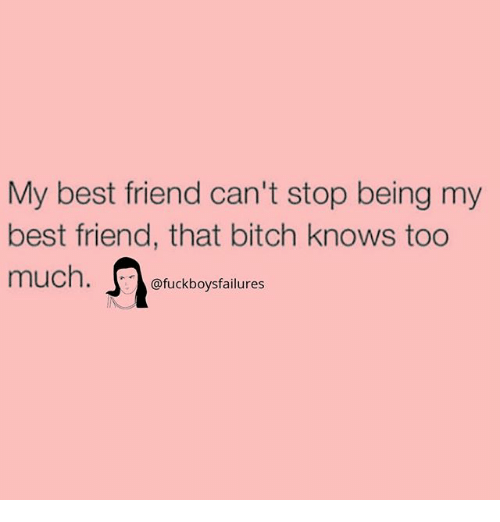 Best Friend, Bitch, and Too Much: My best friend can't stop being my  best friend, that bitch knows too  much.  @fuckboysfailures