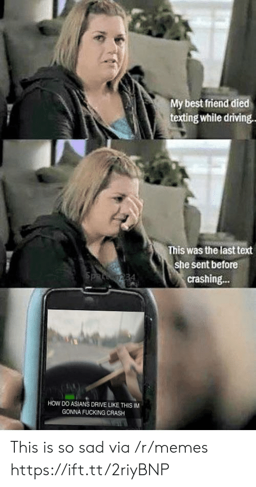 Best Friend, Driving, and Fucking: My best friend died  texting while driving  This was the last text  she sent before  crashing...  HOW DO ASIANS DRIVE LIKE THIS IM  GONNA FUCKING CRASH This is so sad via /r/memes https://ift.tt/2riyBNP